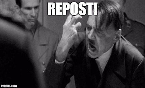 Angry Hitler | REPOST! | image tagged in angry hitler | made w/ Imgflip meme maker