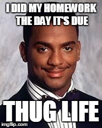 Thug Life | I DID MY HOMEWORK THE DAY IT'S DUE THUG LIFE | image tagged in thug life | made w/ Imgflip meme maker