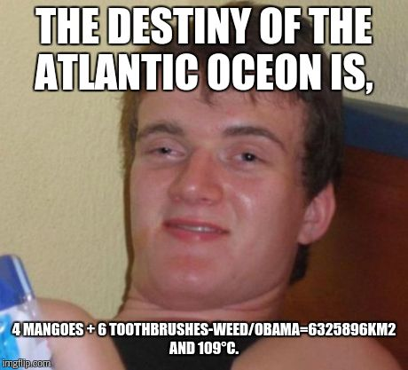 10 Guy Meme | THE DESTINY OF THE ATLANTIC OCEON IS, 4 MANGOES + 6 TOOTHBRUSHES-WEED/OBAMA=6325896KM2 AND 109°C. | image tagged in memes,10 guy | made w/ Imgflip meme maker