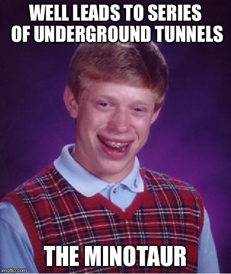 Bad Luck Brian Meme | WELL LEADS TO SERIES OF UNDERGROUND TUNNELS THE MINOTAUR | image tagged in memes,bad luck brian | made w/ Imgflip meme maker