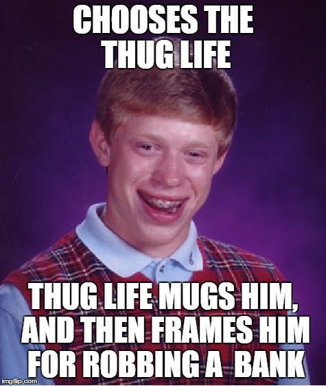 Bad Luck Brian | CHOOSES THE THUG LIFE THUG LIFE MUGS HIM, AND THEN FRAMES HIM FOR ROBBING A  BANK | image tagged in memes,bad luck brian | made w/ Imgflip meme maker