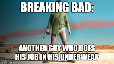 BREAKING BAD: ANOTHER GUY WHO DOES HIS JOB IN HIS UNDERWEAR | made w/ Imgflip meme maker
