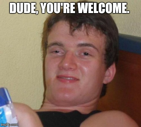 10 Guy Meme | DUDE, YOU'RE WELCOME. | image tagged in memes,10 guy | made w/ Imgflip meme maker