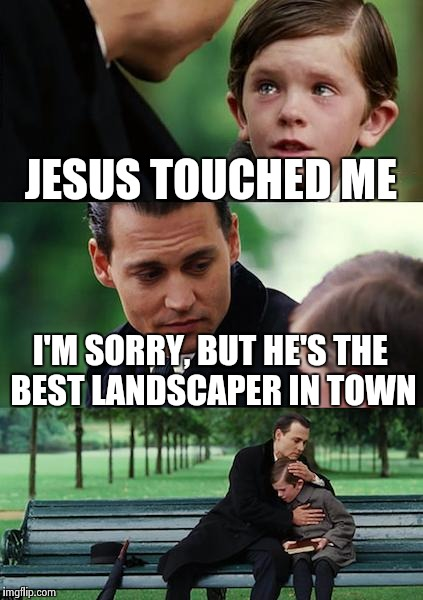 Finding Neverland Meme | JESUS TOUCHED ME I'M SORRY, BUT HE'S THE BEST LANDSCAPER IN TOWN | image tagged in memes,finding neverland | made w/ Imgflip meme maker