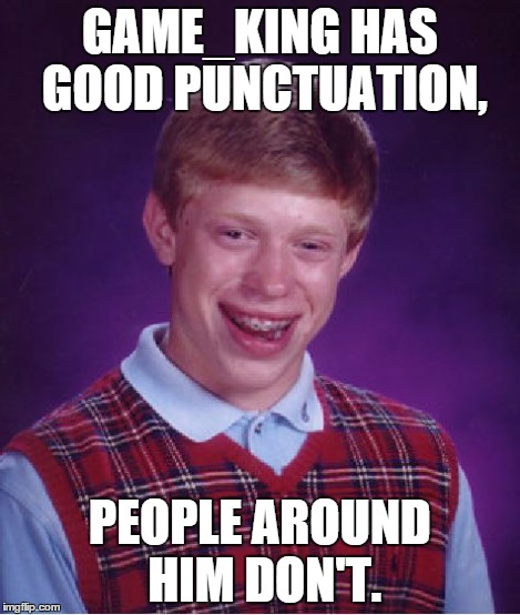 Bad Luck Brian Meme | GAME_KING HAS GOOD PUNCTUATION, PEOPLE AROUND HIM DON'T. | image tagged in memes,bad luck brian | made w/ Imgflip meme maker