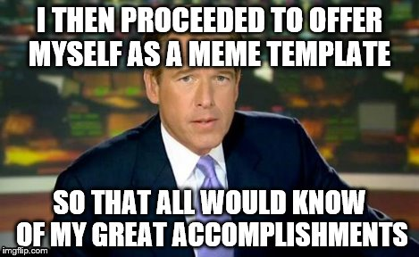 Brian Williams Was There Meme | I THEN PROCEEDED TO OFFER MYSELF AS A MEME TEMPLATE SO THAT ALL WOULD KNOW OF MY GREAT ACCOMPLISHMENTS | image tagged in memes,brian williams was there | made w/ Imgflip meme maker