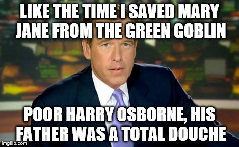 Brian Williams Was There Meme | LIKE THE TIME I SAVED MARY JANE FROM THE GREEN GOBLIN POOR HARRY OSBORNE, HIS FATHER WAS A TOTAL DOUCHE | image tagged in memes,brian williams was there | made w/ Imgflip meme maker