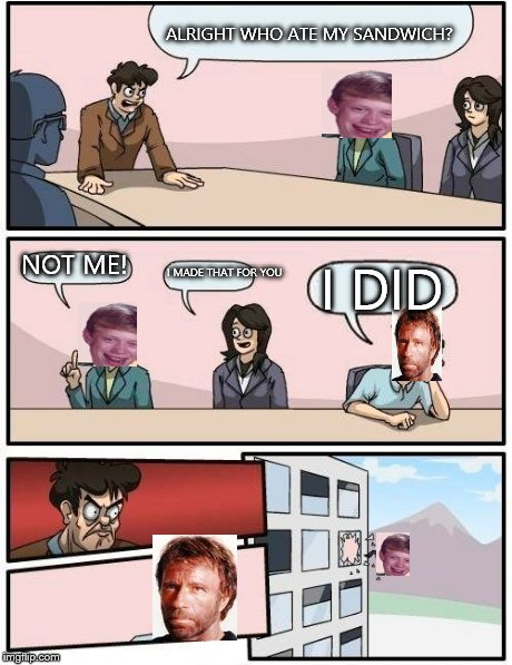 Boardroom Meeting Suggestion | ALRIGHT WHO ATE MY SANDWICH? NOT ME! I MADE THAT FOR YOU I DID | image tagged in memes,boardroom meeting suggestion,chuck norris,bad luck brian | made w/ Imgflip meme maker