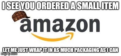 I SEE YOU ORDERED A SMALL ITEM LET ME JUST WRAP IT IN AS MUCH PACKAGING AS I CAN | image tagged in memes,amazon | made w/ Imgflip meme maker