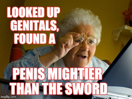 Grandma Finds The Internet Meme | LOOKED UP GENITALS, FOUND A P**IS MIGHTIER THAN THE SWORD | image tagged in memes,grandma finds the internet | made w/ Imgflip meme maker