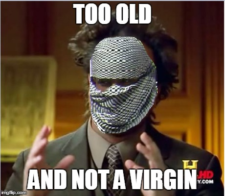 TOO OLD AND NOT A VIRGIN | made w/ Imgflip meme maker