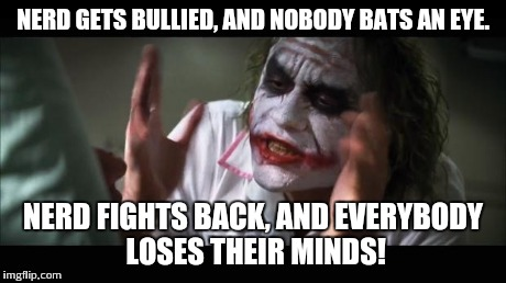And everybody loses their minds Meme | NERD GETS BULLIED, AND NOBODY BATS AN EYE. NERD FIGHTS BACK, AND EVERYBODY LOSES THEIR MINDS! | image tagged in memes,and everybody loses their minds | made w/ Imgflip meme maker