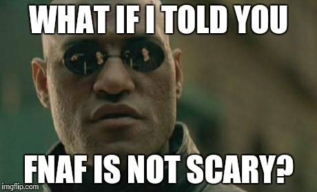 Matrix Morpheus Meme | WHAT IF I TOLD YOU FNAF IS NOT SCARY? | image tagged in memes,matrix morpheus | made w/ Imgflip meme maker