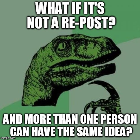 Philosoraptor Meme | WHAT IF IT'S NOT A RE-POST? AND MORE THAN ONE PERSON CAN HAVE THE SAME IDEA? | image tagged in memes,philosoraptor | made w/ Imgflip meme maker