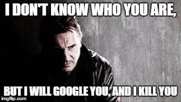 I Will Find You And Kill You | I DON'T KNOW WHO YOU ARE, BUT I WILL GOOGLE YOU, AND I KILL YOU | image tagged in memes,i will find you and kill you | made w/ Imgflip meme maker
