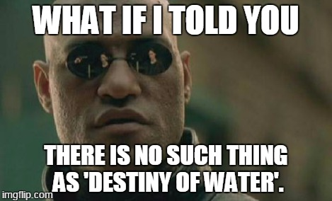 Matrix Morpheus Meme | WHAT IF I TOLD YOU THERE IS NO SUCH THING AS 'DESTINY OF WATER'. | image tagged in memes,matrix morpheus | made w/ Imgflip meme maker