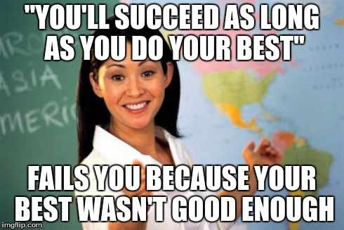 "Unhelpful High School Teacher Meme | ""YOU'LL SUCCEED AS LONG AS YOU DO YOUR BEST"" FAILS YOU BECAUSE YOUR BEST WASN'T GOOD ENOUGH 
