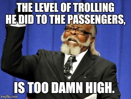 Too Damn High Meme | THE LEVEL OF TROLLING HE DID TO THE PASSENGERS, IS TOO DAMN HIGH. | image tagged in memes,too damn high | made w/ Imgflip meme maker