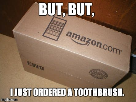 BUT, BUT, I JUST ORDERED A TOOTHBRUSH. | made w/ Imgflip meme maker