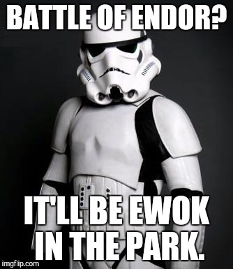 Over-confident Stormtrooper | BATTLE OF ENDOR? IT'LL BE EWOK IN THE PARK. | image tagged in stormtrooper pick up liner | made w/ Imgflip meme maker