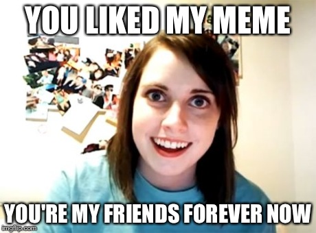 YOU LIKED MY MEME YOU'RE MY FRIENDS FOREVER NOW | image tagged in memes,overly attached girlfriend | made w/ Imgflip meme maker