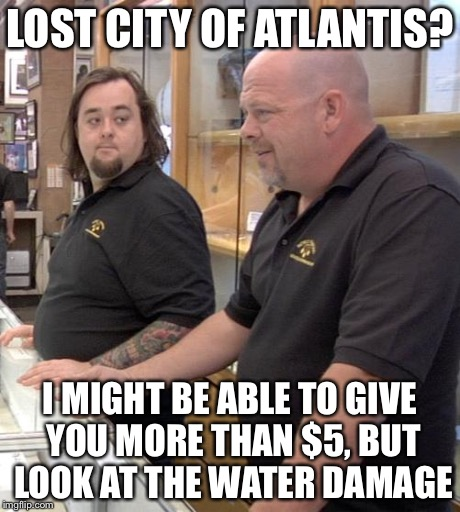 pawn stars rebuttal | LOST CITY OF ATLANTIS? I MIGHT BE ABLE TO GIVE YOU MORE THAN $5, BUT LOOK AT THE WATER DAMAGE | image tagged in pawn stars rebuttal | made w/ Imgflip meme maker