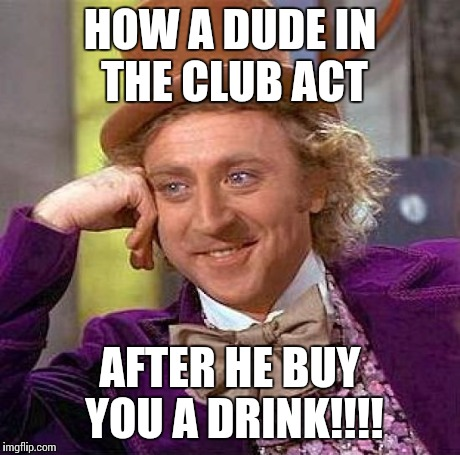 Creepy Condescending Wonka Meme | HOW A DUDE IN THE CLUB ACT AFTER HE BUY YOU A DRINK!!!! | image tagged in memes,creepy condescending wonka | made w/ Imgflip meme maker