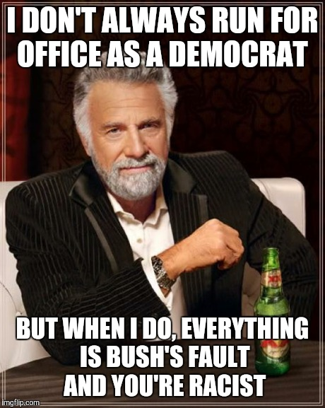 The Most Interesting Man In The World | I DON'T ALWAYS RUN FOR OFFICE AS A DEMOCRAT BUT WHEN I DO, EVERYTHING IS BUSH'S FAULT AND YOU'RE RACIST | image tagged in memes,the most interesting man in the world | made w/ Imgflip meme maker