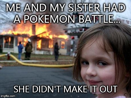 Disaster Girl Meme | ME AND MY SISTER HAD A POKEMON BATTLE... SHE DIDN'T MAKE IT OUT | image tagged in memes,disaster girl | made w/ Imgflip meme maker