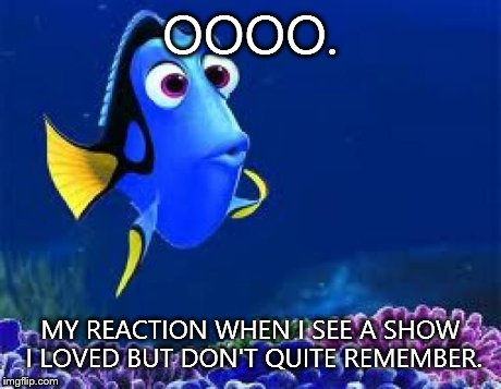 dori meme | OOOO. MY REACTION WHEN I SEE A SHOW I LOVED BUT DON'T QUITE REMEMBER. | image tagged in dori meme | made w/ Imgflip meme maker