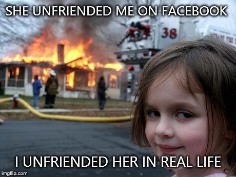 Disaster Girl | SHE UNFRIENDED ME ON FACEBOOK I UNFRIENDED HER IN REAL LIFE | image tagged in memes,disaster girl | made w/ Imgflip meme maker