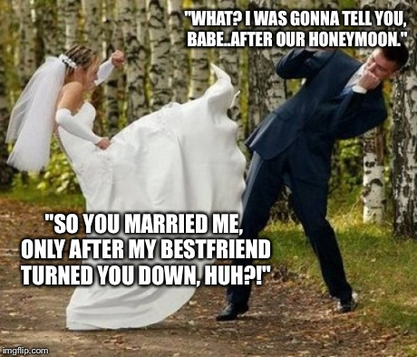 "Angry Bride Meme | ""WHAT? I WAS GONNA TELL YOU, BABE..AFTER OUR HONEYMOON."" ""SO YOU MARRIED ME, ONLY AFTER MY BESTFRIEND TURNED YOU DOWN, HUH?!"" 