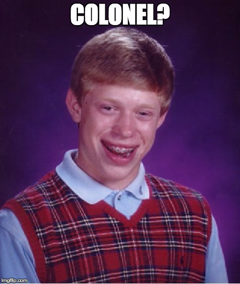 Bad Luck Brian Meme | COLONEL? | image tagged in memes,bad luck brian | made w/ Imgflip meme maker
