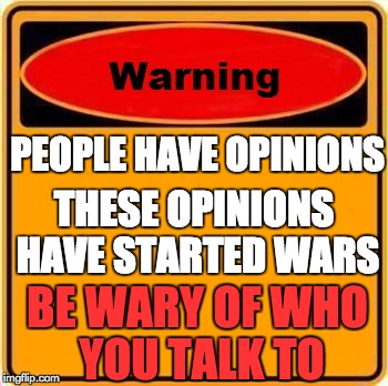 Warning Sign Meme | PEOPLE HAVE OPINIONS THESE OPINIONS HAVE STARTED WARS BE WARY OF WHO YOU TALK TO | image tagged in memes,warning sign | made w/ Imgflip meme maker