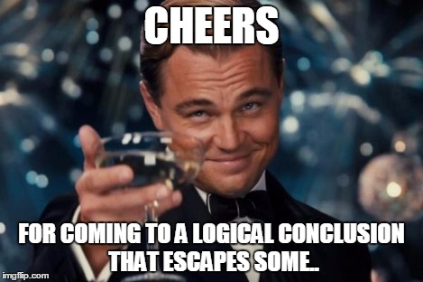 Leonardo Dicaprio Cheers Meme | CHEERS FOR COMING TO A LOGICAL CONCLUSION THAT ESCAPES SOME.. | image tagged in memes,leonardo dicaprio cheers | made w/ Imgflip meme maker