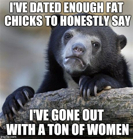 Confession Bear Meme | I'VE DATED ENOUGH FAT CHICKS TO HONESTLY SAY I'VE GONE OUT WITH A TON OF WOMEN | image tagged in memes,confession bear | made w/ Imgflip meme maker