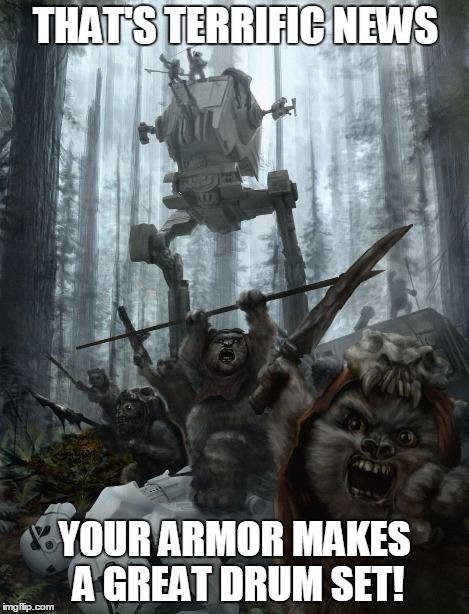 ewok victory | THAT'S TERRIFIC NEWS YOUR ARMOR MAKES A GREAT DRUM SET! | image tagged in ewok victory | made w/ Imgflip meme maker
