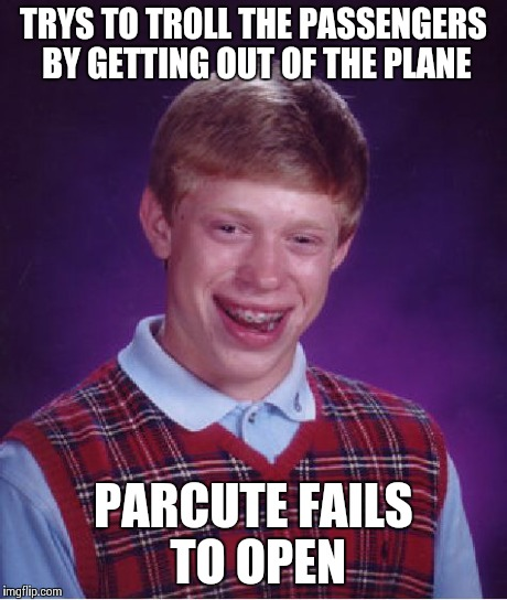 Bad Luck Brian Meme | TRYS TO TROLL THE PASSENGERS BY GETTING OUT OF THE PLANE PARCUTE FAILS TO OPEN | image tagged in memes,bad luck brian | made w/ Imgflip meme maker