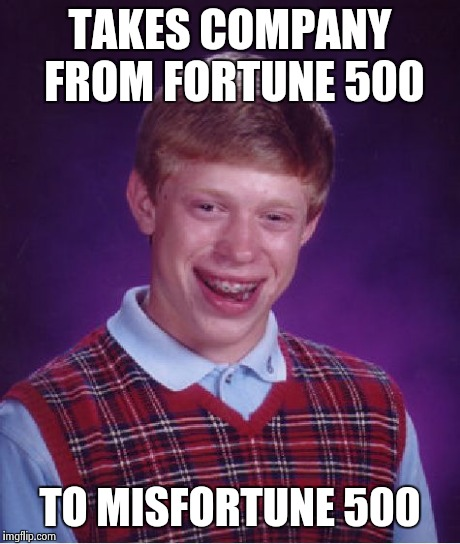 Bad Luck Brian Meme | TAKES COMPANY FROM FORTUNE 500 TO MISFORTUNE 500 | image tagged in memes,bad luck brian | made w/ Imgflip meme maker