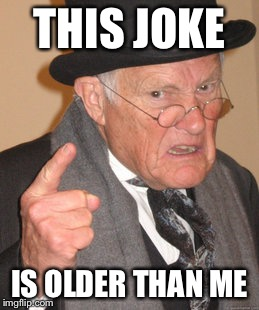 Back In My Day Meme | THIS JOKE IS OLDER THAN ME | image tagged in memes,back in my day | made w/ Imgflip meme maker