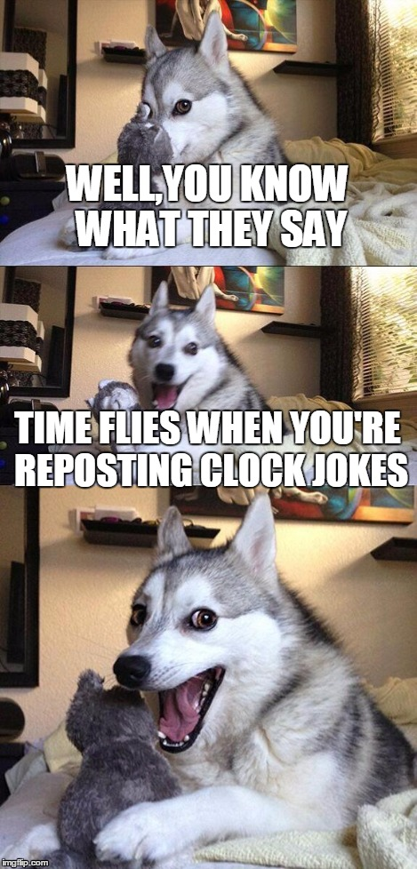 Bad Pun Dog Meme | WELL,YOU KNOW WHAT THEY SAY TIME FLIES WHEN YOU'RE REPOSTING CLOCK JOKES | image tagged in memes,bad pun dog | made w/ Imgflip meme maker