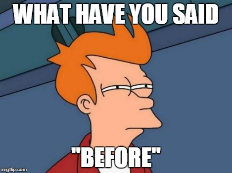 "WHAT HAVE YOU SAID ""BEFORE"" 