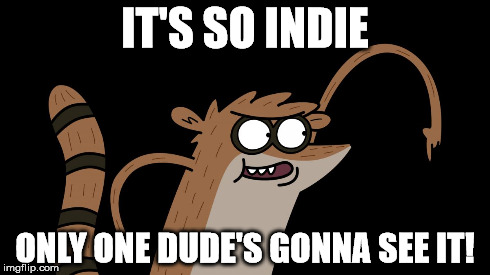 so indie | IT'S SO INDIE ONLY ONE DUDE'S GONNA SEE IT! | image tagged in regular show,rigby,indie | made w/ Imgflip meme maker