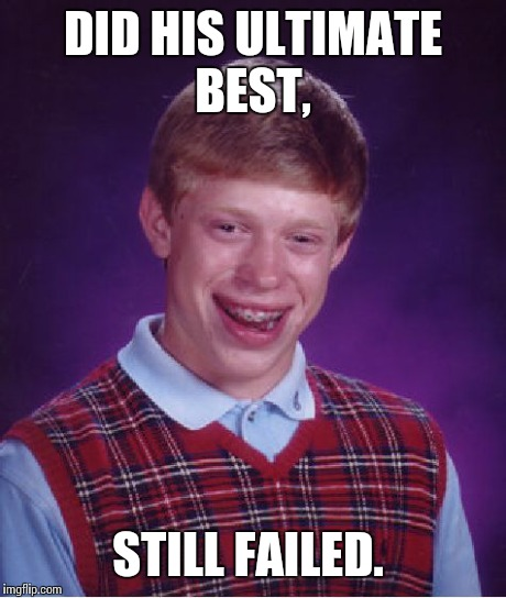 Bad Luck Brian Meme | DID HIS ULTIMATE BEST, STILL FAILED. | image tagged in memes,bad luck brian | made w/ Imgflip meme maker