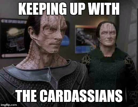 star trek cardassians | KEEPING UP WITH THE CARDASSIANS | image tagged in star trek cardassians | made w/ Imgflip meme maker