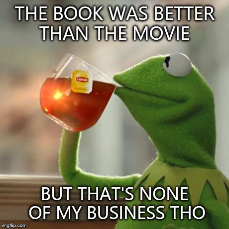 But Thats None Of My Business | THE BOOK WAS BETTER THAN THE MOVIE BUT THAT'S NONE OF MY BUSINESS THO | image tagged in memes,but thats none of my business,kermit the frog | made w/ Imgflip meme maker