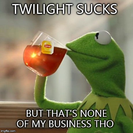 But Thats None Of My Business | TWILIGHT SUCKS BUT THAT'S NONE OF MY BUSINESS THO | image tagged in memes,but thats none of my business,kermit the frog | made w/ Imgflip meme maker