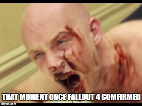 fallout 4 | THAT MOMENT ONCE FALLOUT 4 COMFIRMED | image tagged in fallout,4,that,moment,when | made w/ Imgflip meme maker