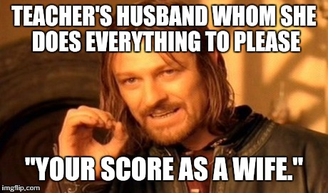 "One Does Not Simply Meme | TEACHER'S HUSBAND WHOM SHE DOES EVERYTHING TO PLEASE ""YOUR SCORE AS A WIFE."" 