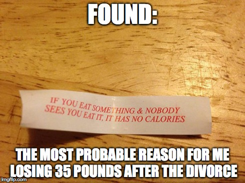 Everyone thought it was stress | FOUND: THE MOST PROBABLE REASON FOR ME LOSING 35 POUNDS AFTER THE DIVORCE | image tagged in found,weight loss,fortune cookie | made w/ Imgflip meme maker